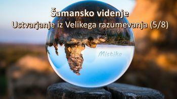 Šamansko videnje - Ustvarjanje iz Velikega razumevanja (5/8)