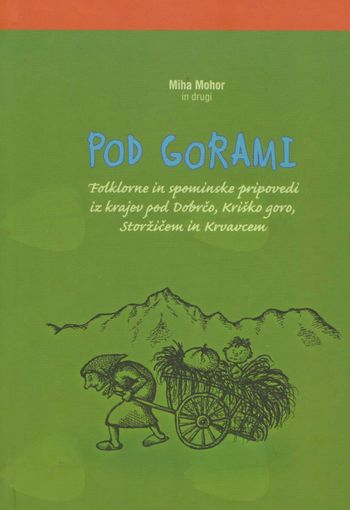 Pod gorami - Folklorne in spominske pripovedi iz krajev pod Dobrčo, Kriško goro, Storžičem in Krvavcem